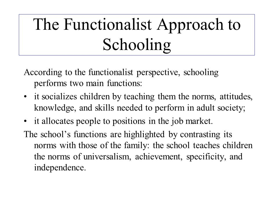 the functionalist perspective of education and its functions A functionalist's perspective on education is to have a consensus perspective: examine society in terms of how it is maintained for the common good a functionalist will put an emphasis on positive aspects of schools such as socialisation: the learning of skills and attitudes in school.