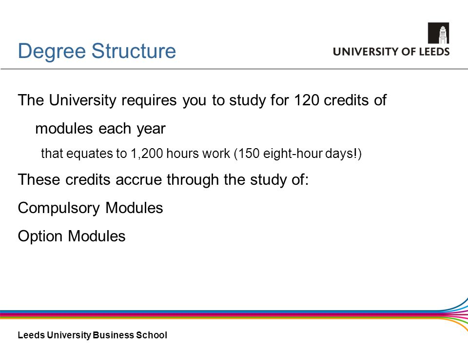 Degree Structure The University requires you to study for 120 credits of modules each year. that equates to 1,200 hours work (150 eight-hour days!)