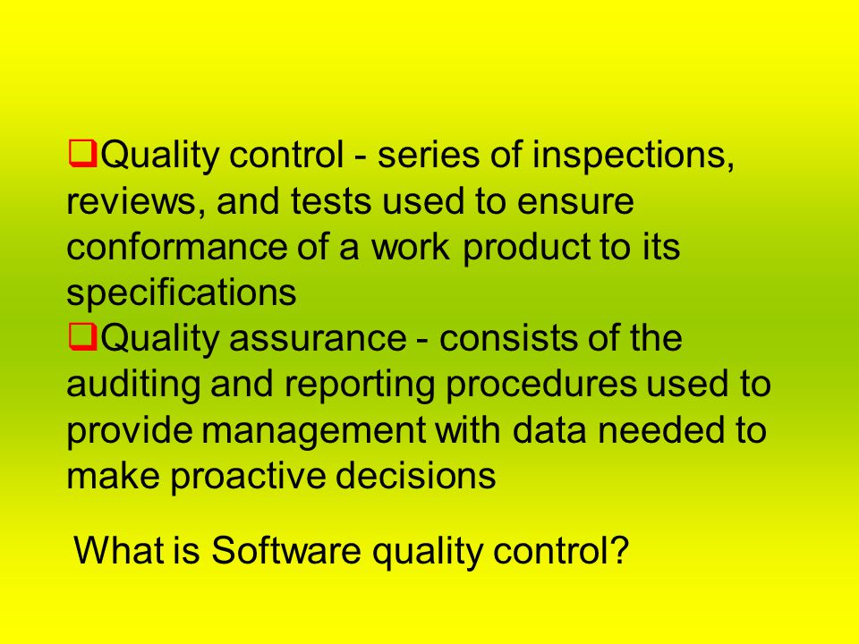 Quality control - series of inspections, reviews, and tests used to ensure conformance of a work product to its specifications