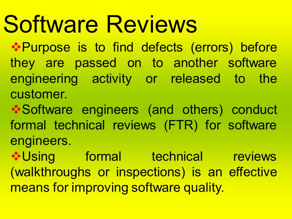 Software Reviews Purpose is to find defects (errors) before they are passed on to another software engineering activity or released to the customer.