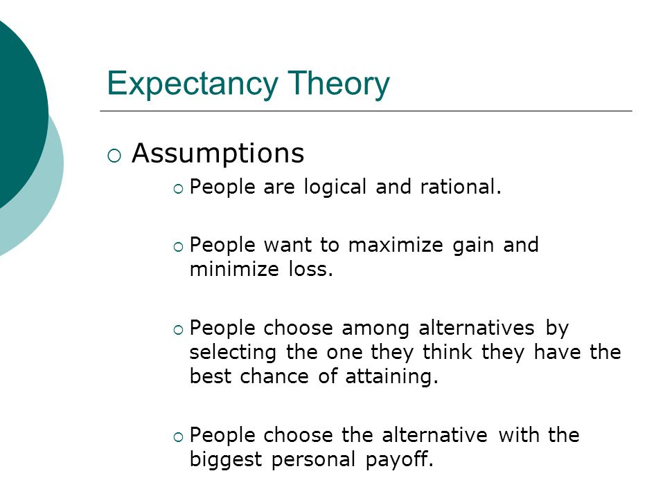 Expectancy Theory Assumptions People are logical and rational.