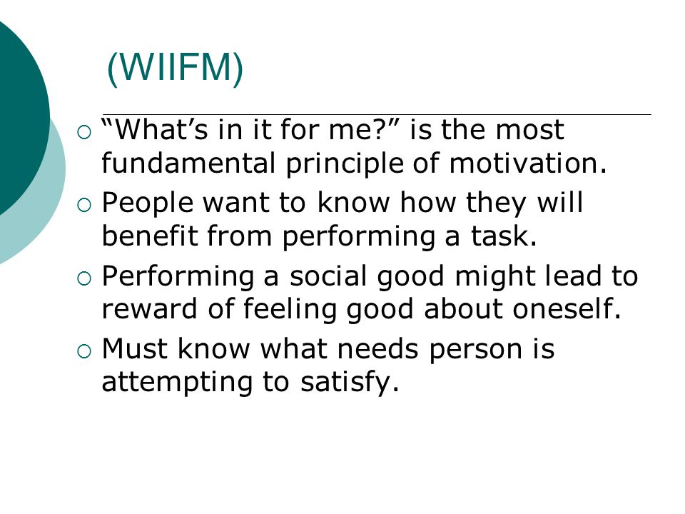 (WIIFM) What's in it for me is the most fundamental principle of motivation. People want to know how they will benefit from performing a task.