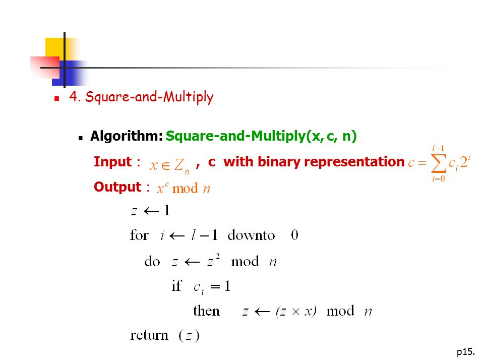 4. Square-and-Multiply Algorithm: Square-and-Multiply(x, c, n) Input: , c with binary representation.