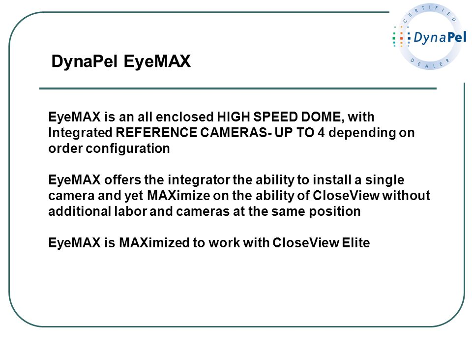 DynaPel EyeMAX EyeMAX is an all enclosed HIGH SPEED DOME, with Integrated REFERENCE CAMERAS- UP TO 4 depending on order configuration.