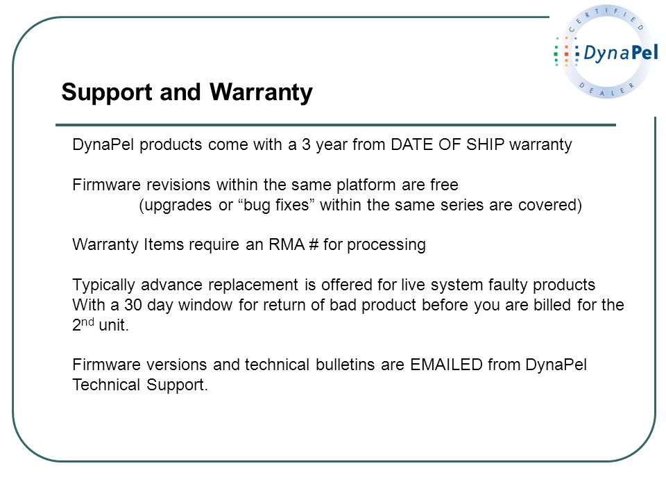 Support and Warranty DynaPel products come with a 3 year from DATE OF SHIP warranty. Firmware revisions within the same platform are free.