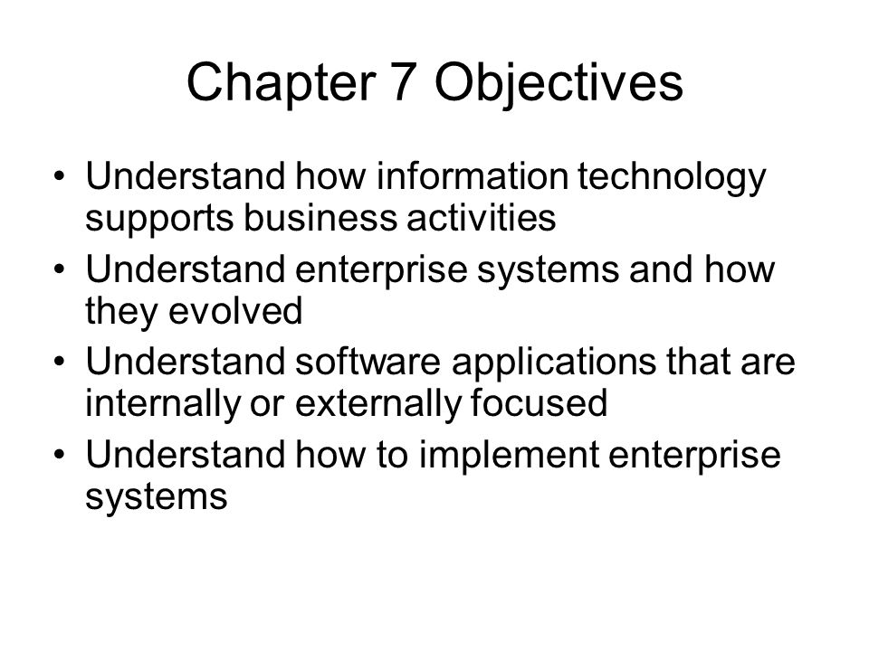 Chapter 7 Objectives Understand how information technology supports business activities. Understand enterprise systems and how they evolved.
