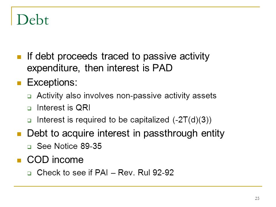 Debt If debt proceeds traced to passive activity expenditure, then interest is PAD. Exceptions: Activity also involves non-passive activity assets.