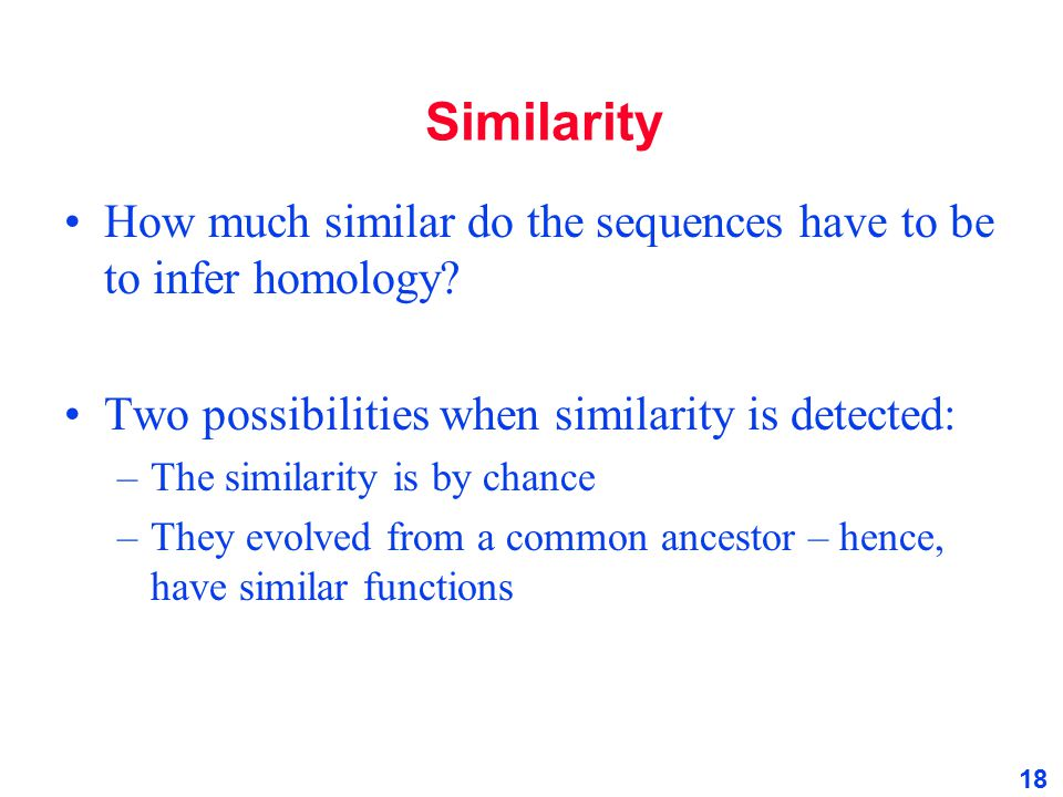 Similarity How much similar do the sequences have to be to infer homology Two possibilities when similarity is detected: