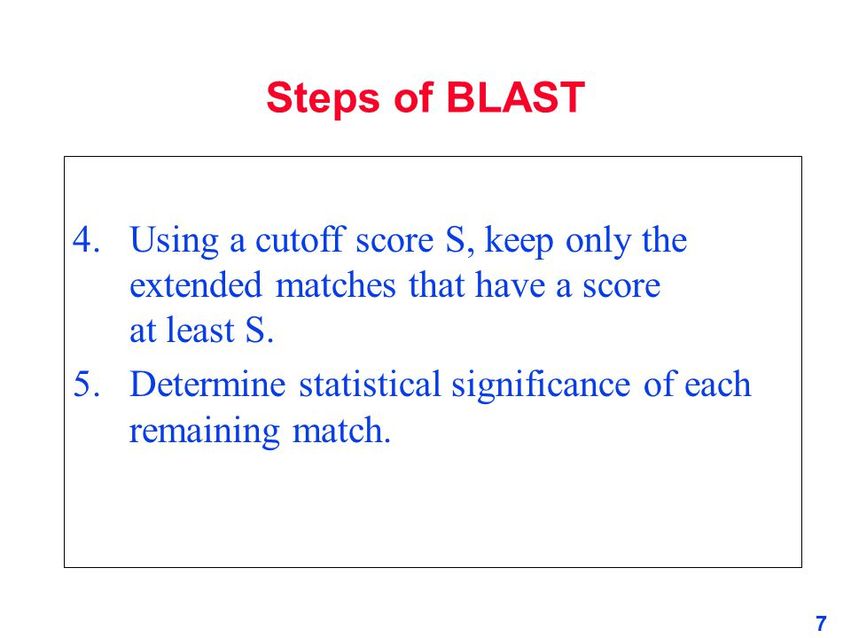 Steps of BLAST 4. Using a cutoff score S, keep only the extended matches that have a score at least S.