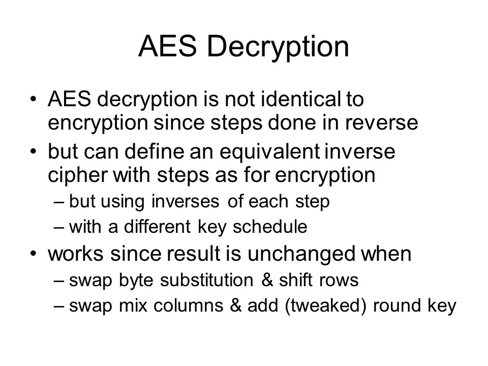 AES Decryption AES decryption is not identical to encryption since steps done in reverse.