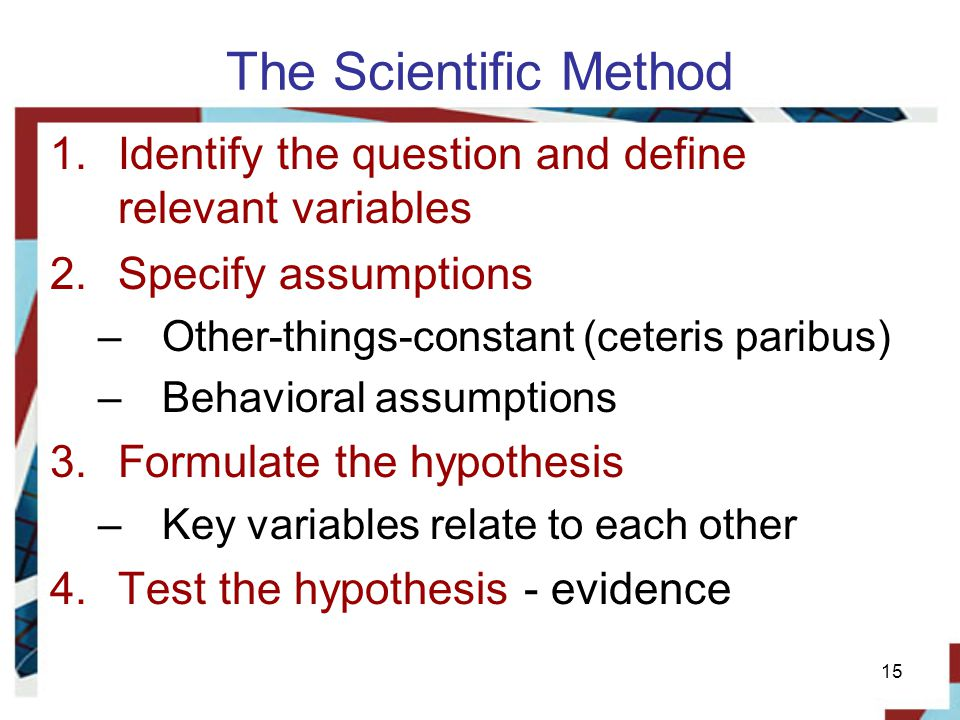 The Scientific Method Identify the question and define relevant variables. Specify assumptions. Other-things-constant (ceteris paribus)