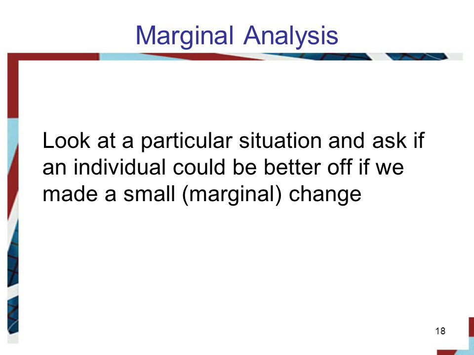 Marginal Analysis Look at a particular situation and ask if an individual could be better off if we made a small (marginal) change.