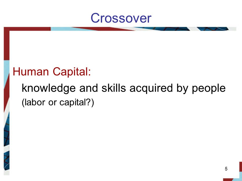 Crossover Human Capital: knowledge and skills acquired by people (labor or capital )