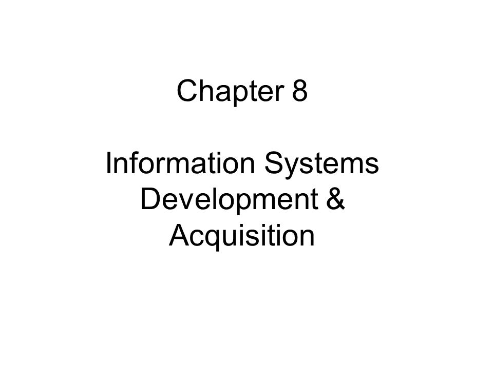 Chapter 8 Information Systems Development & Acquisition