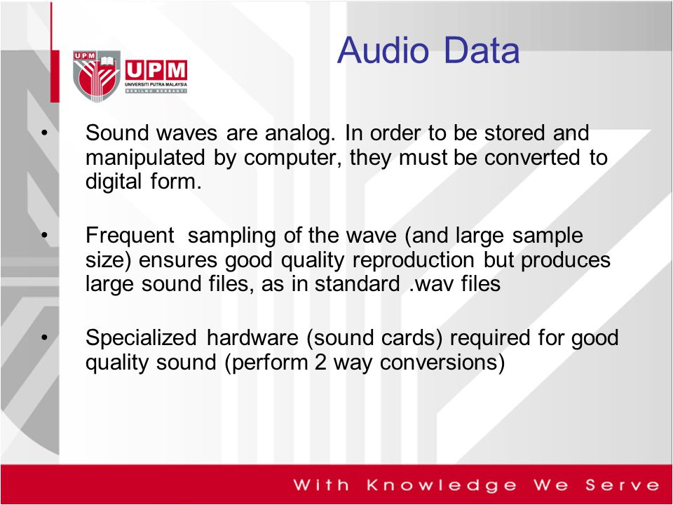 Audio Data Sound waves are analog. In order to be stored and manipulated by computer, they must be converted to digital form.