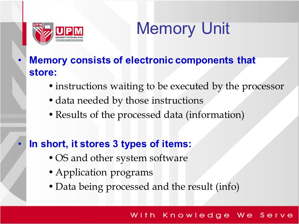 Memory Unit Memory consists of electronic components that store:
