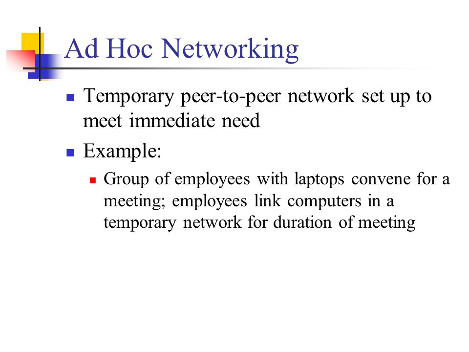 Ad Hoc Networking Temporary peer-to-peer network set up to meet immediate need. Example: