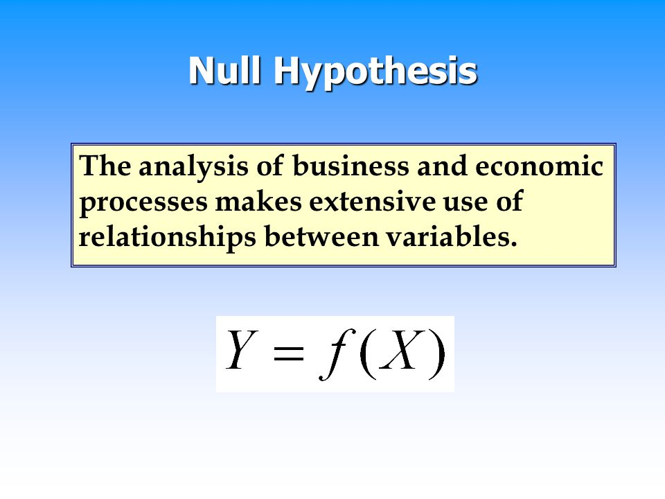 Null Hypothesis The analysis of business and economic processes makes extensive use of relationships between variables.
