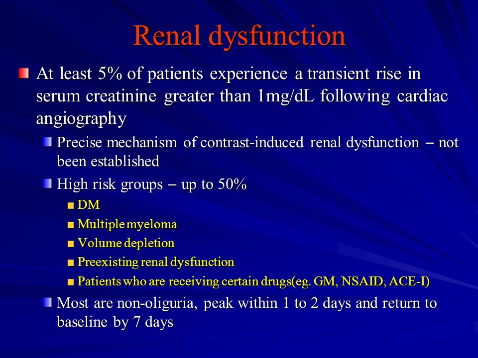 Renal dysfunction At least 5% of patients experience a transient rise in serum creatinine greater than 1mg/dL following cardiac angiography.