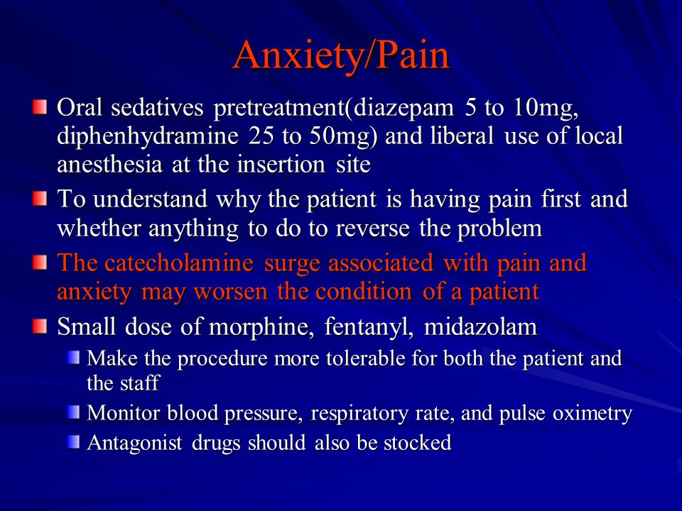 Anxiety/Pain Oral sedatives pretreatment(diazepam 5 to 10mg, diphenhydramine 25 to 50mg) and liberal use of local anesthesia at the insertion site.