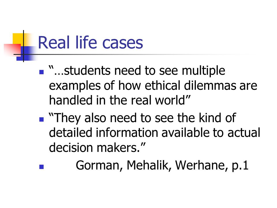 Real life cases …students need to see multiple examples of how ethical dilemmas are handled in the real world