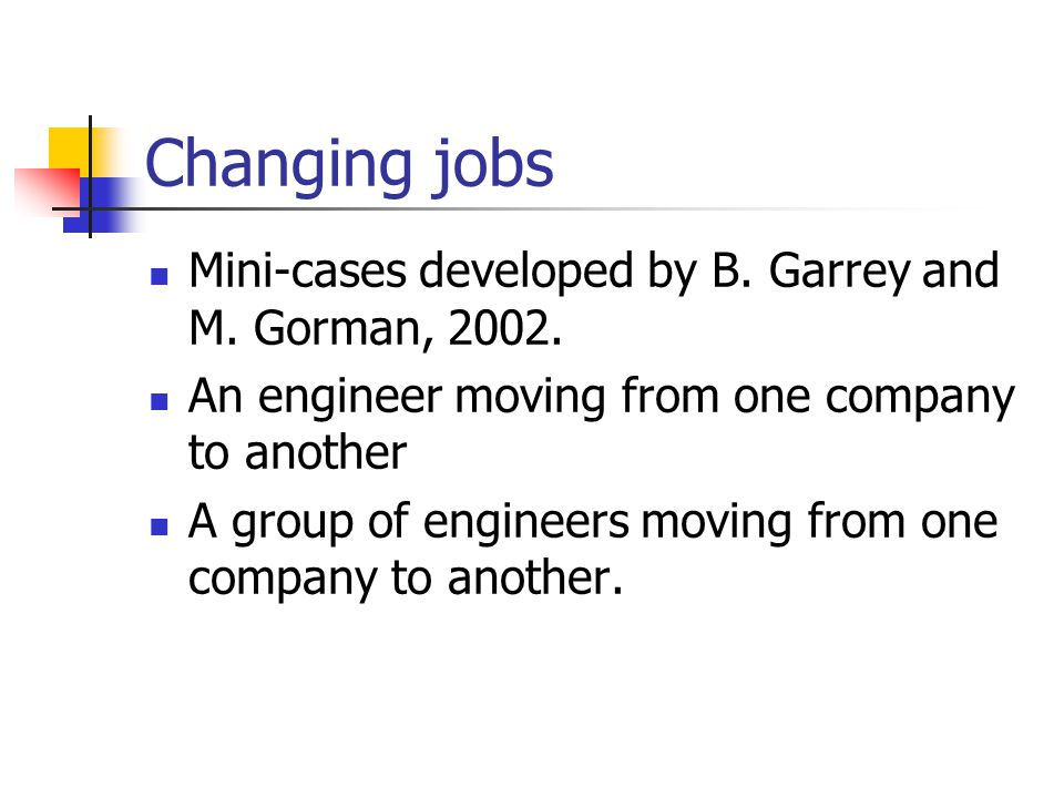 Changing jobs Mini-cases developed by B. Garrey and M. Gorman, 2002.