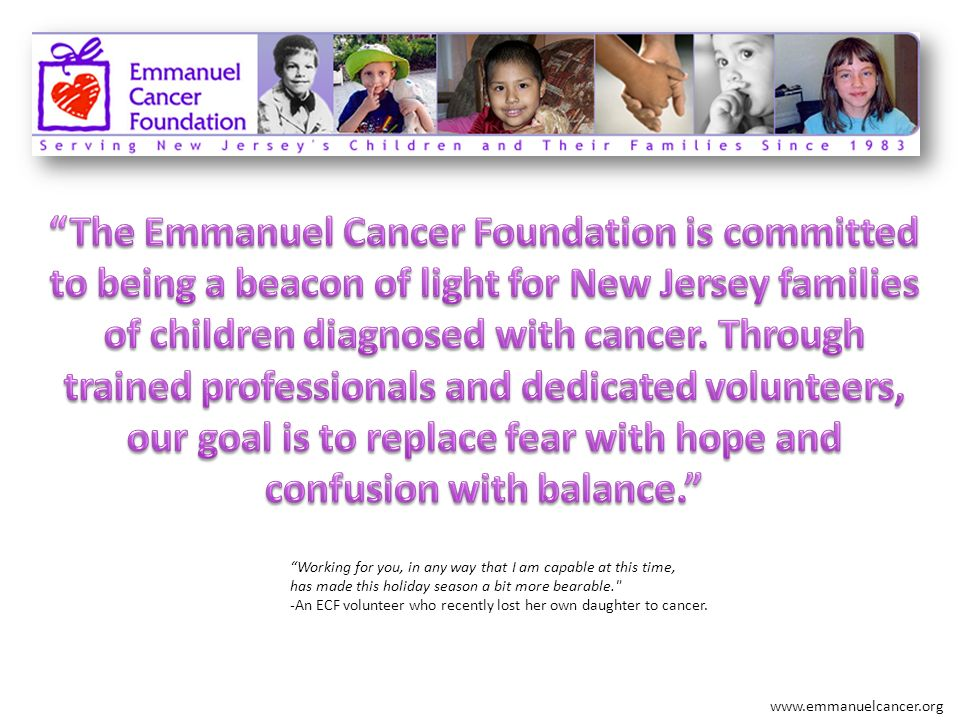 The Emmanuel Cancer Foundation is committed to being a beacon of light for New Jersey families of children diagnosed with cancer. Through trained professionals and dedicated volunteers, our goal is to replace fear with hope and confusion with balance.