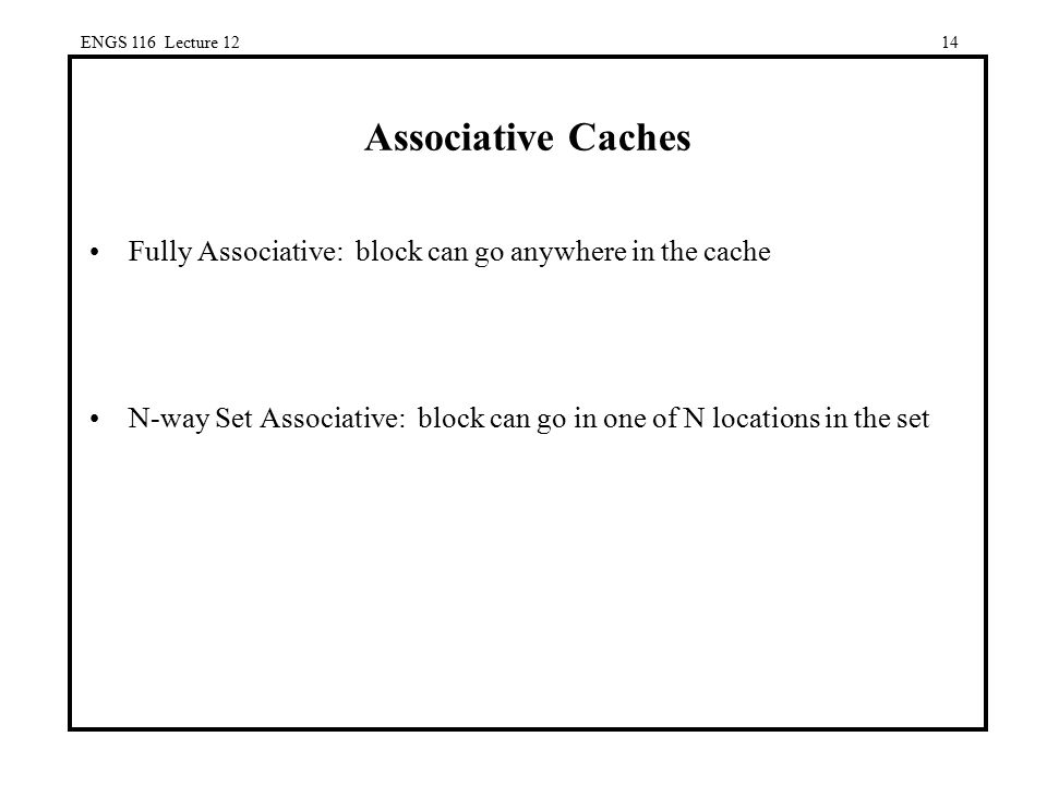 ENGS 116 Lecture 12 Associative Caches. Fully Associative: block can go anywhere in the cache.