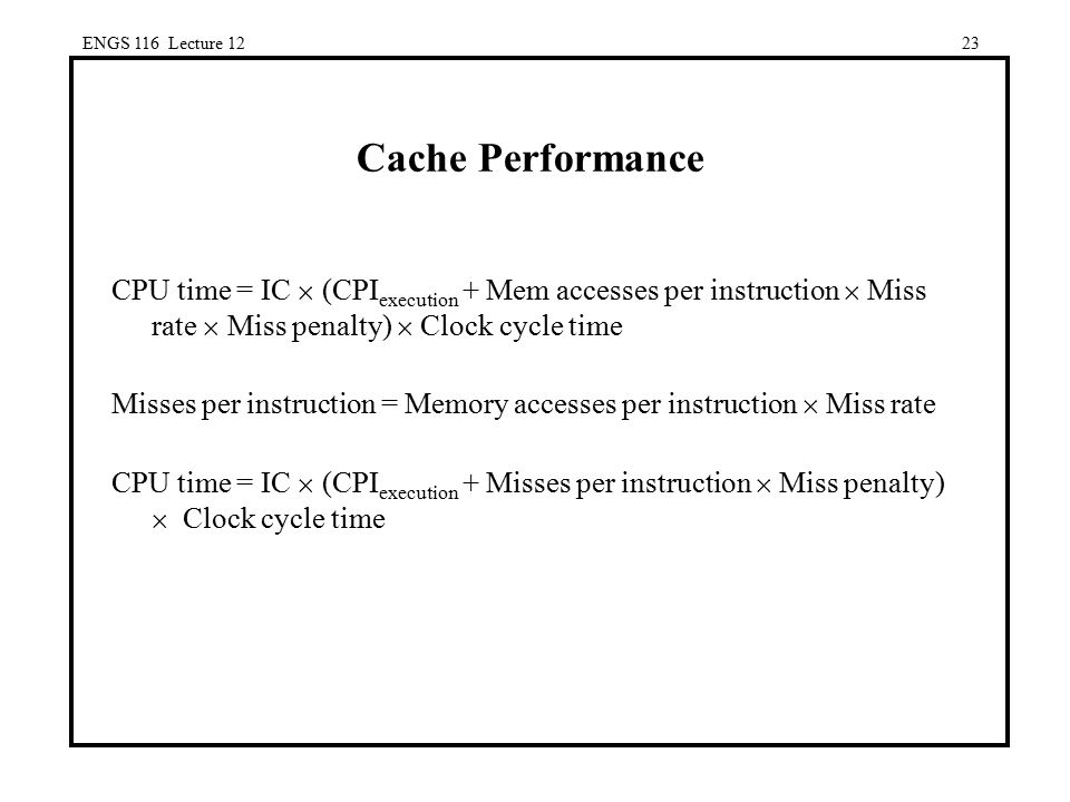 ENGS 116 Lecture 12 Cache Performance. CPU time = IC  (CPIexecution + Mem accesses per instruction  Miss rate  Miss penalty)  Clock cycle time.
