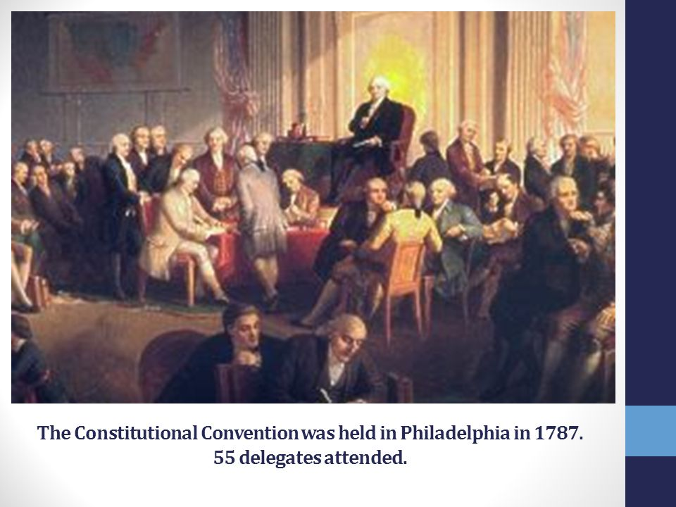 The Constitutional Convention was held in Philadelphia in 1787