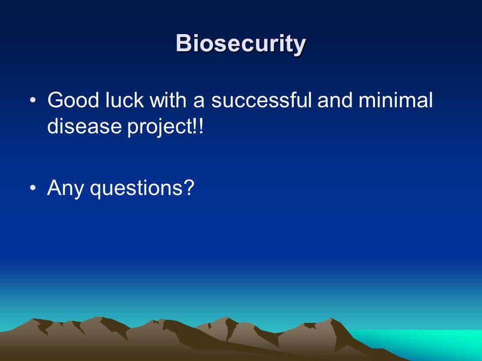 Biosecurity Good luck with a successful and minimal disease project!!