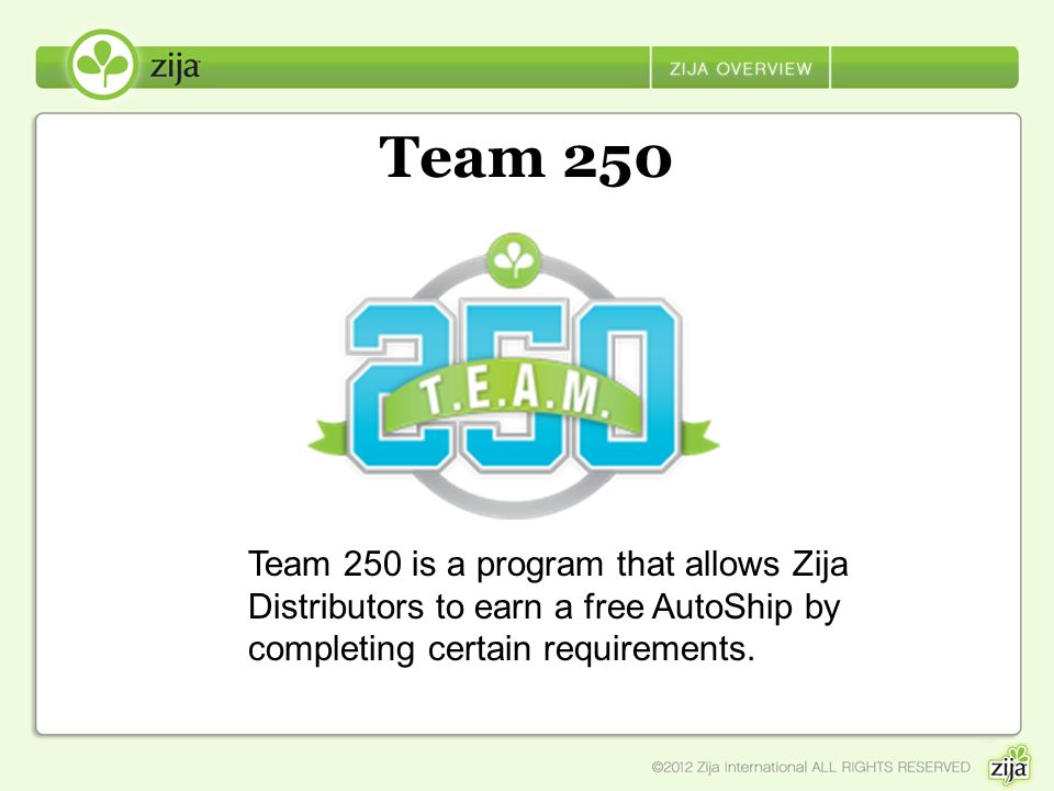 Team 250 Team 250 is a program that allows Zija Distributors to earn a free AutoShip by completing certain requirements.