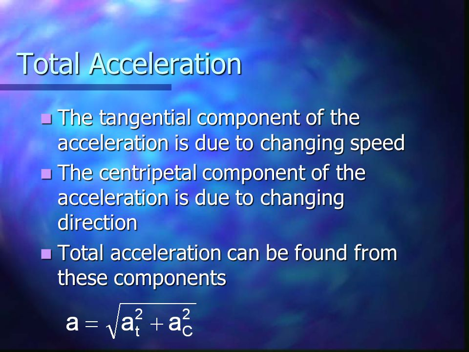 Total Acceleration The tangential component of the acceleration is due to changing speed.
