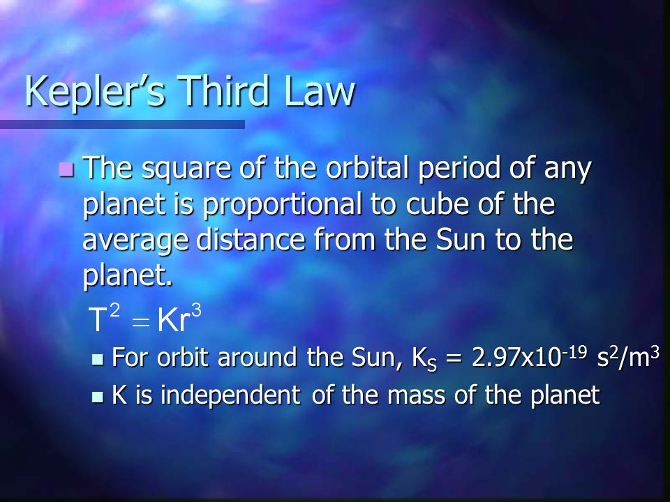 Kepler's Third Law The square of the orbital period of any planet is proportional to cube of the average distance from the Sun to the planet.