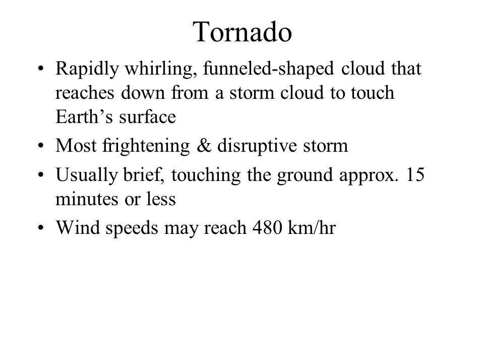 Tornado Rapidly whirling, funneled-shaped cloud that reaches down from a storm cloud to touch Earth's surface.