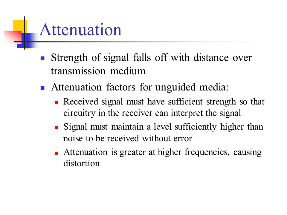 Attenuation Strength of signal falls off with distance over transmission medium. Attenuation factors for unguided media: