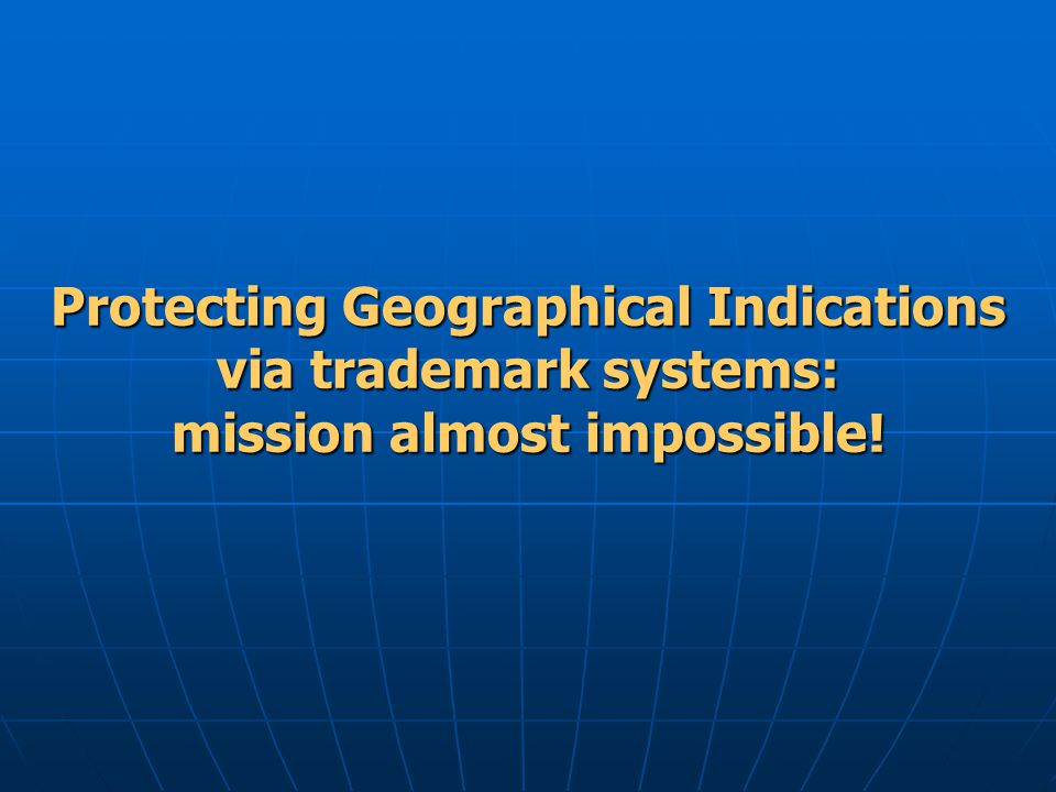 Protecting Geographical Indications via trademark systems: mission almost impossible!