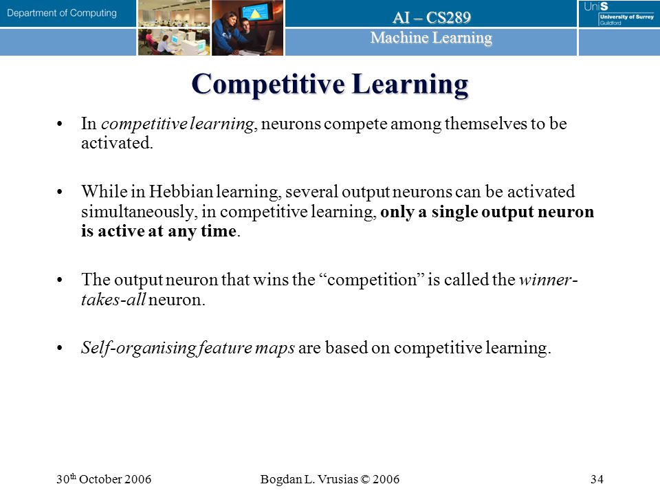Competitive Learning In competitive learning, neurons compete among themselves to be activated.