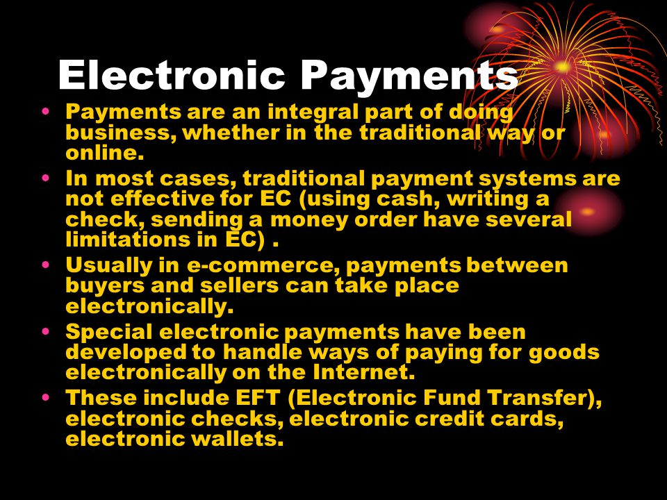 Electronic Payments Payments are an integral part of doing business, whether in the traditional way or online.