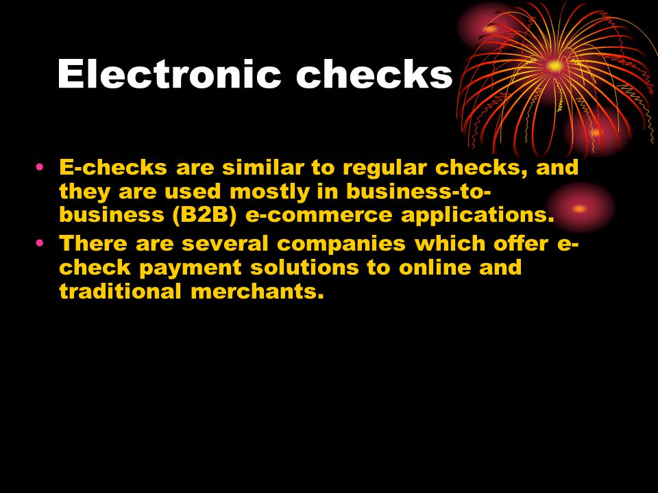 Electronic checks E-checks are similar to regular checks, and they are used mostly in business-to-business (B2B) e-commerce applications.