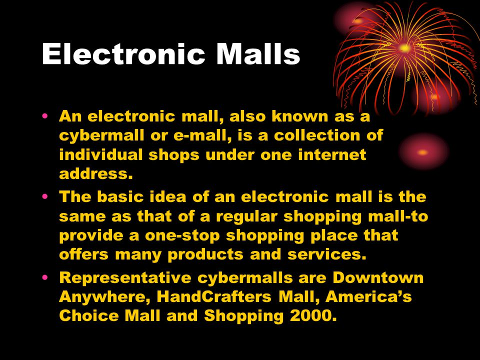 Electronic Malls An electronic mall, also known as a cybermall or e-mall, is a collection of individual shops under one internet address.
