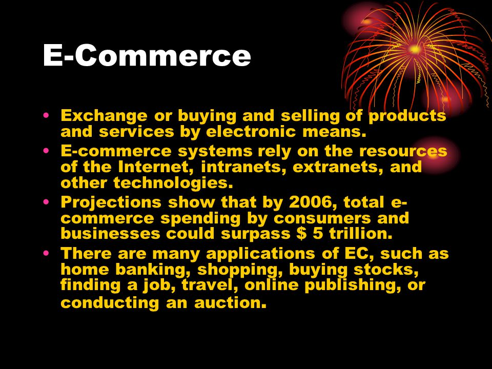 E-Commerce Exchange or buying and selling of products and services by electronic means.