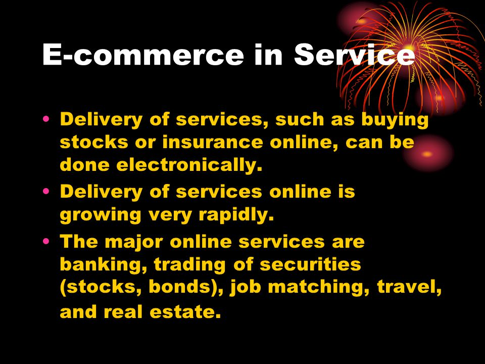 E-commerce in Service Delivery of services, such as buying stocks or insurance online, can be done electronically.