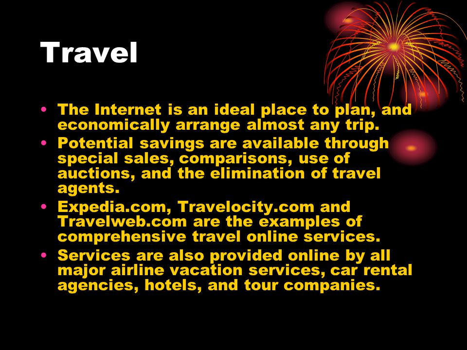 Travel The Internet is an ideal place to plan, and economically arrange almost any trip.