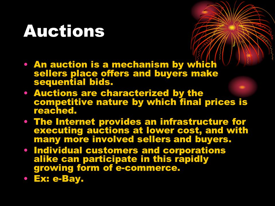 Auctions An auction is a mechanism by which sellers place offers and buyers make sequential bids.
