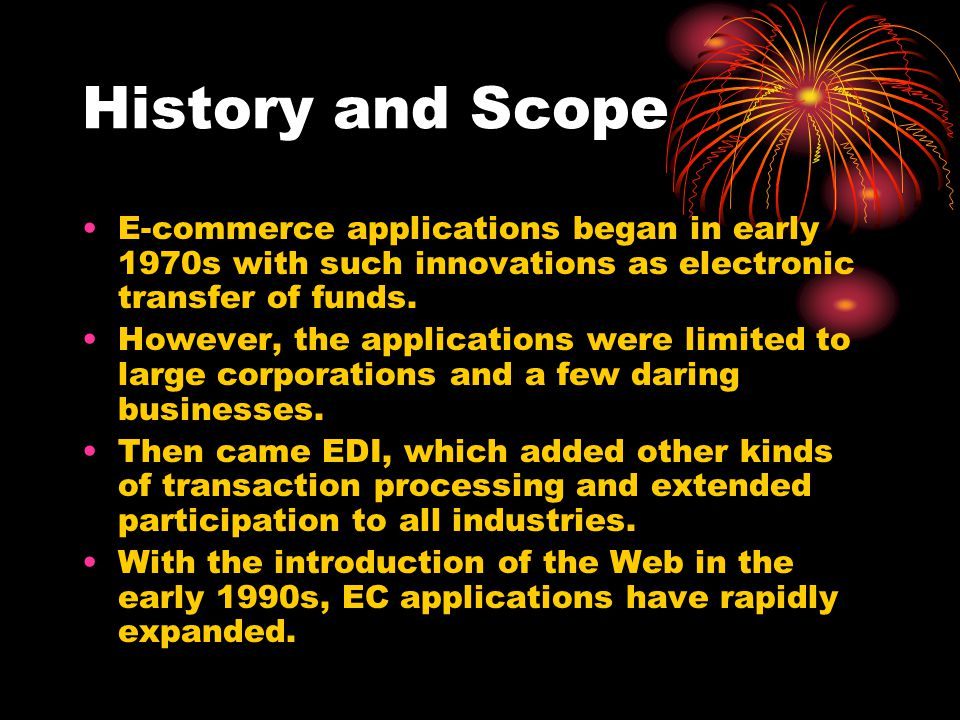 History and Scope E-commerce applications began in early 1970s with such innovations as electronic transfer of funds.