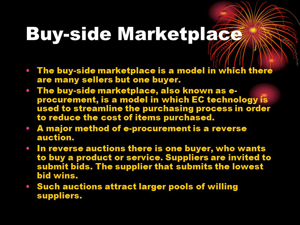Buy-side Marketplace The buy-side marketplace is a model in which there are many sellers but one buyer.