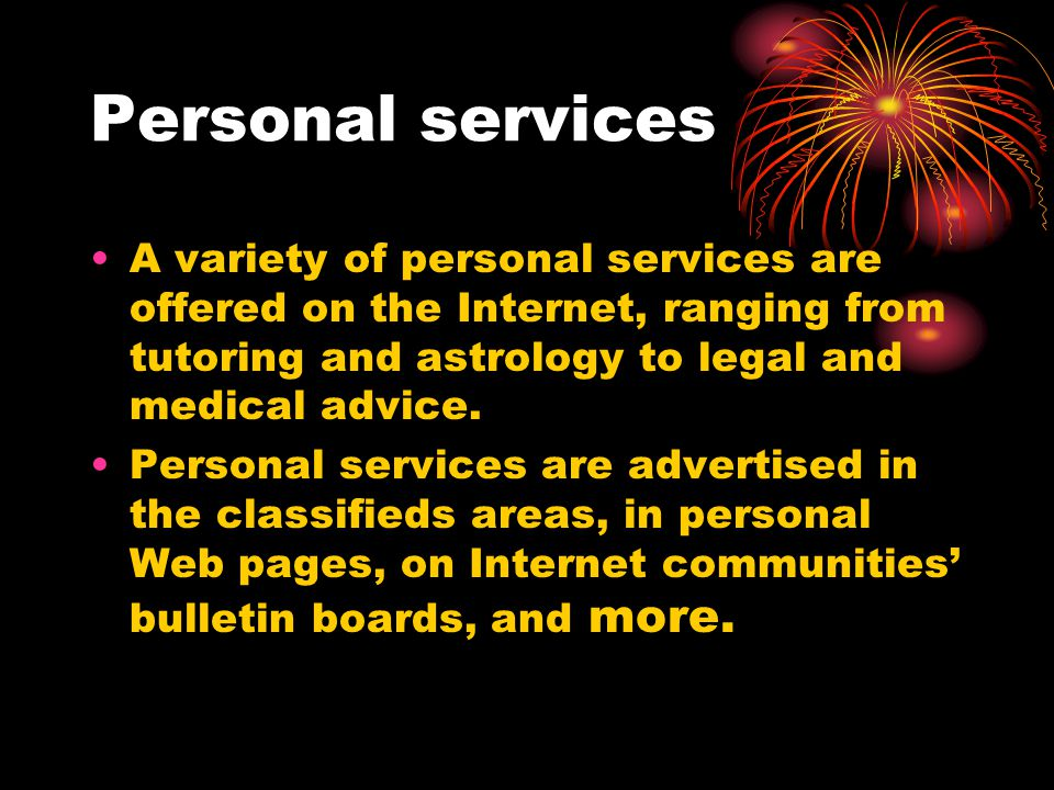Personal services A variety of personal services are offered on the Internet, ranging from tutoring and astrology to legal and medical advice.