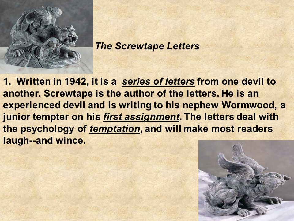 """literary analysis on screwtape letters by In the screwtape letters, c s lewis masterfully """"teaches in reverse"""" by wryly using demonic points of view to enforce a biblical one he calls it """"diabolical ventriloquism"""" here is a one-sentence summary of each of screwtape's thirty-one letters that advise wormwood how to tempt his."""