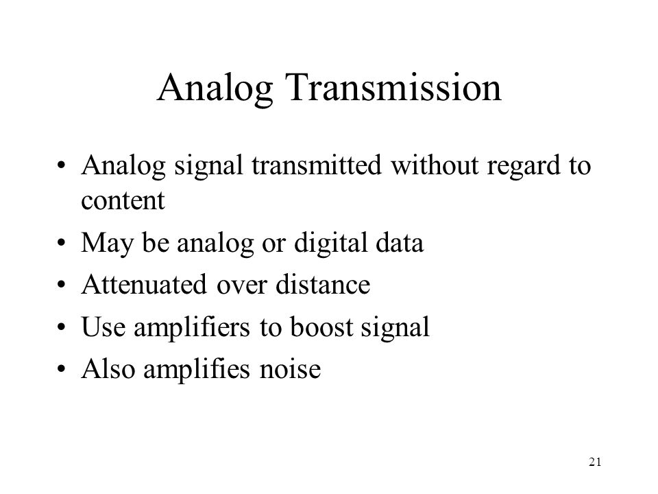 Analog Transmission Analog signal transmitted without regard to content. May be analog or digital data.